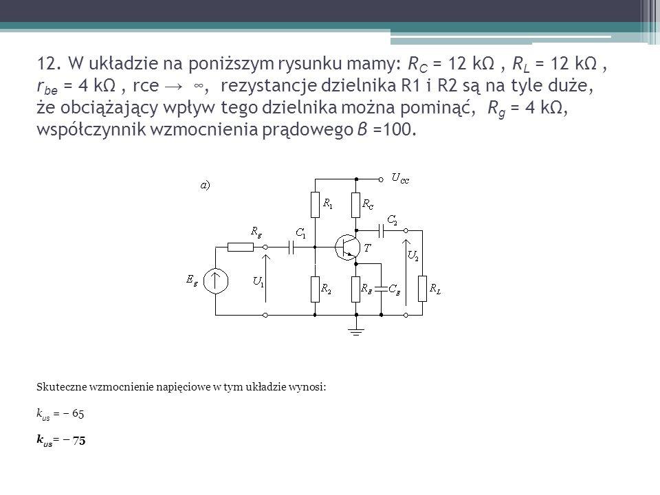 12. W układzie na poniższym rysunku mamy: R C = 12 kΩ, R L = 12 kΩ, r be = 4 kΩ, rce → ∞, rezystancje dzielnika R1 i R2 są na tyle duże, że obciążając