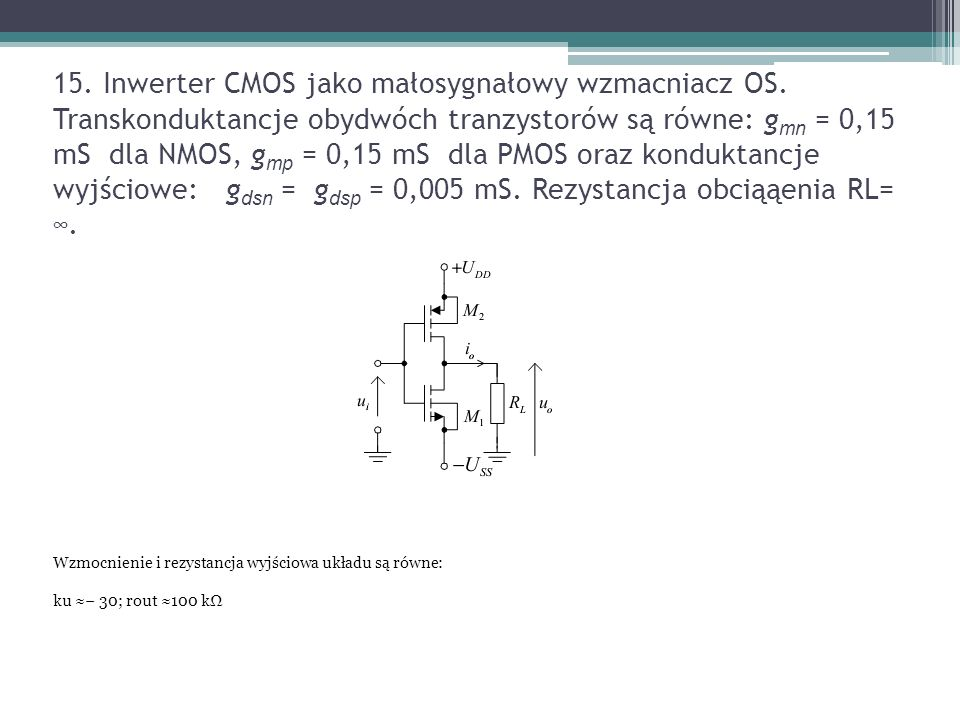 15. Inwerter CMOS jako małosygnałowy wzmacniacz OS. Transkonduktancje obydwóch tranzystorów są równe: g mn = 0,15 mS dla NMOS, g mp = 0,15 mS dla PMOS