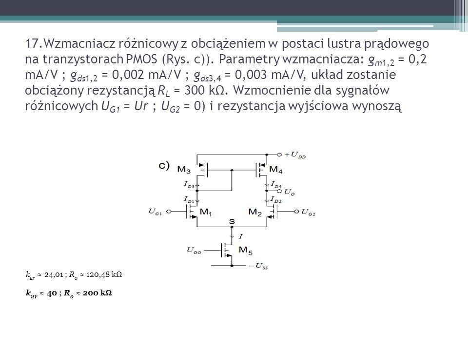 17.Wzmacniacz różnicowy z obciążeniem w postaci lustra prądowego na tranzystorach PMOS (Rys. c)). Parametry wzmacniacza: g m1,2 = 0,2 mA/V ; g ds1,2 =