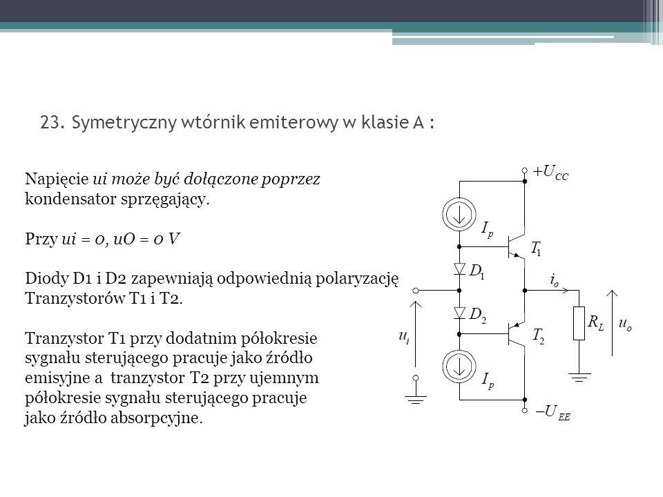 23. Symetryczny wtórnik emiterowy w klasie A : Napięcie ui może być dołączone poprzez kondensator sprzęgający. Przy ui = 0, uO = 0 V Diody D1 i D2 zap