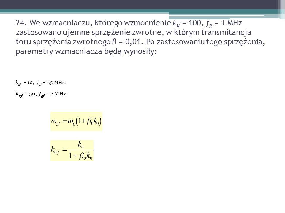 24. We wzmacniaczu, którego wzmocnienie k u = 100, f g = 1 MHz zastosowano ujemne sprzężenie zwrotne, w którym transmitancja toru sprzężenia zwrotnego