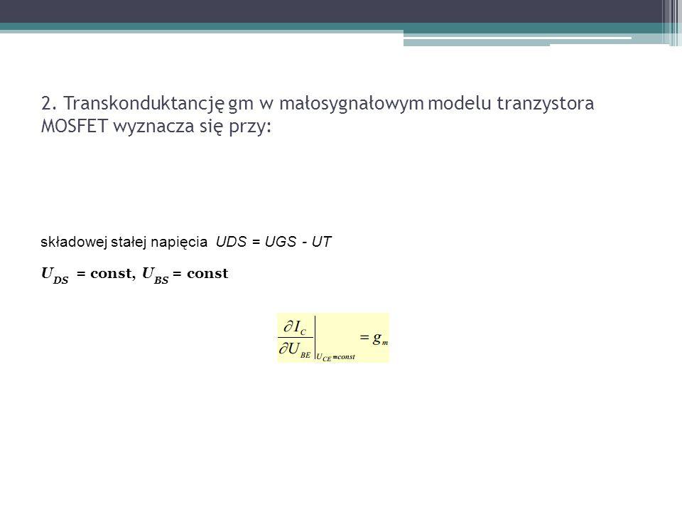 2. Transkonduktancję gm w małosygnałowym modelu tranzystora MOSFET wyznacza się przy: składowej stałej napięcia UDS = UGS - UT U DS = const, U BS = co