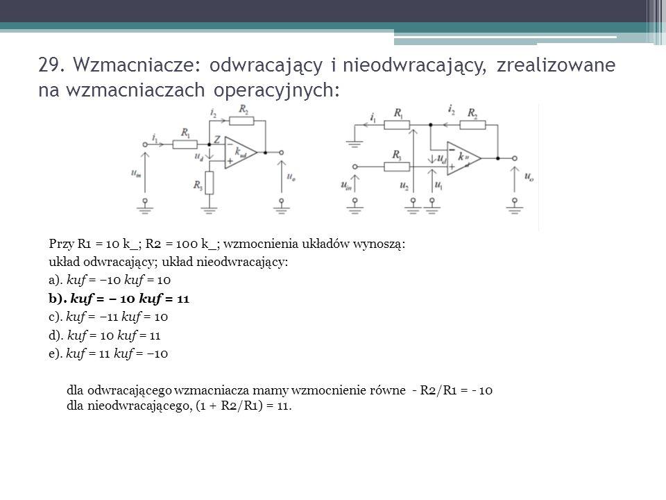 29. Wzmacniacze: odwracający i nieodwracający, zrealizowane na wzmacniaczach operacyjnych: Przy R1 = 10 k_; R2 = 100 k_; wzmocnienia układów wynoszą: