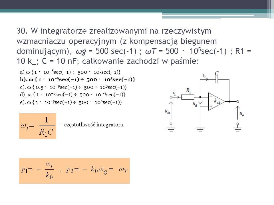30. W integratorze zrealizowanymi na rzeczywistym wzmacniaczu operacyjnym (z kompensacją biegunem dominującym), ωg = 500 sec(-1) ; ωT = 500 ・ 10 5 sec