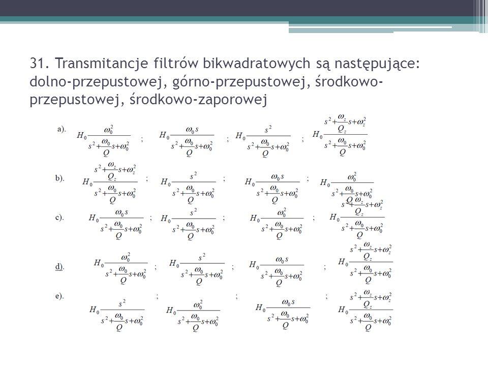31. Transmitancje filtrów bikwadratowych są następujące: dolno-przepustowej, górno-przepustowej, środkowo- przepustowej, środkowo-zaporowej