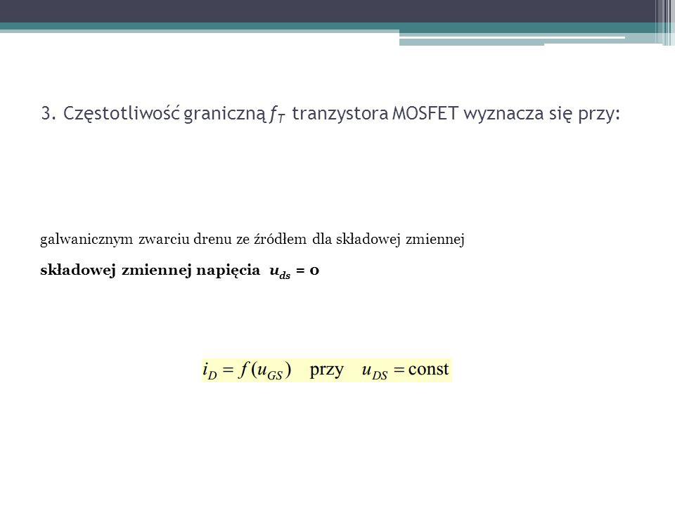 3. Częstotliwość graniczną f T tranzystora MOSFET wyznacza się przy: galwanicznym zwarciu drenu ze źródłem dla składowej zmiennej składowej zmiennej n