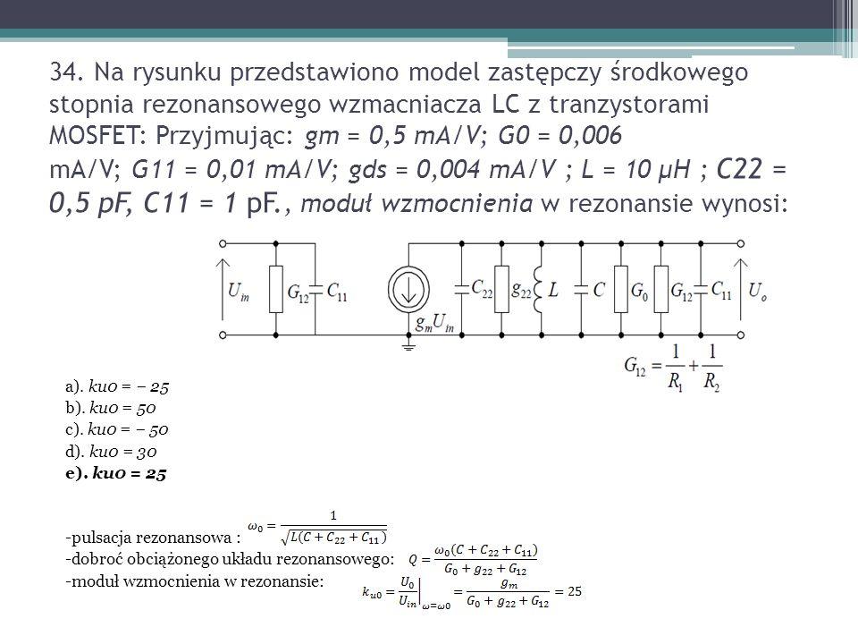 34. Na rysunku przedstawiono model zastępczy środkowego stopnia rezonansowego wzmacniacza LC z tranzystorami MOSFET: Przyjmując: gm = 0,5 mA/V; G0 = 0