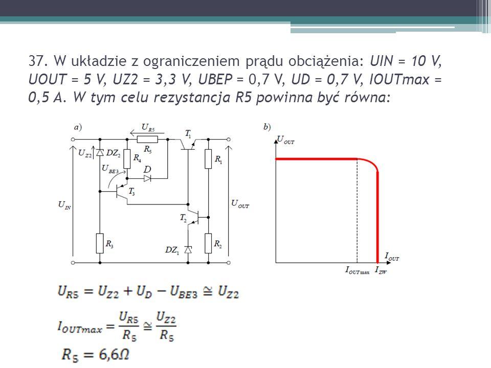 37. W układzie z ograniczeniem prądu obciążenia: UIN = 10 V, UOUT = 5 V, UZ2 = 3,3 V, UBEP = 0,7 V, UD = 0,7 V, IOUTmax = 0,5 A. W tym celu rezystancj