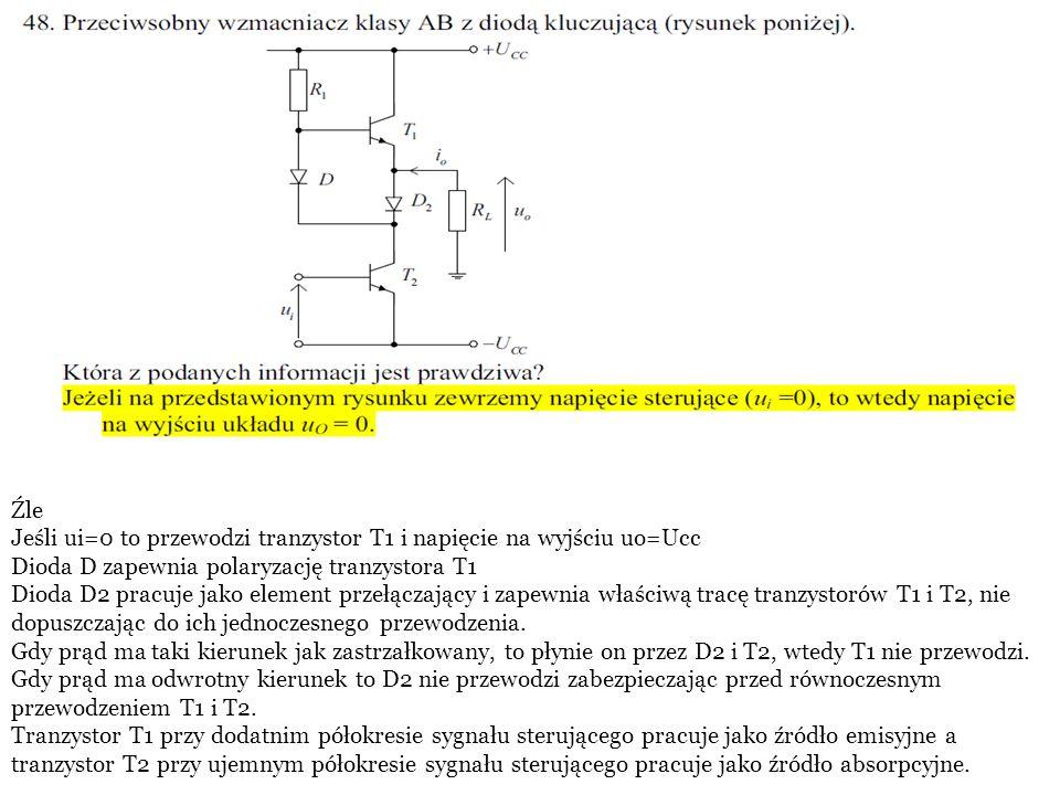 Źle Jeśli ui=0 to przewodzi tranzystor T1 i napięcie na wyjściu uo=Ucc Dioda D zapewnia polaryzację tranzystora T1 Dioda D2 pracuje jako element przełączający i zapewnia właściwą tracę tranzystorów T1 i T2, nie dopuszczając do ich jednoczesnego przewodzenia.