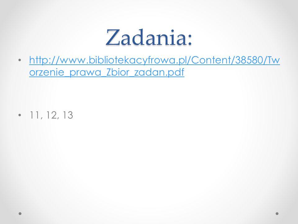Zadania: http://www.bibliotekacyfrowa.pl/Content/38580/Tw orzenie_prawa_Zbior_zadan.pdf http://www.bibliotekacyfrowa.pl/Content/38580/Tw orzenie_prawa_Zbior_zadan.pdf 11, 12, 13
