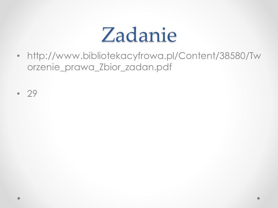 Zadanie http://www.bibliotekacyfrowa.pl/Content/38580/Tw orzenie_prawa_Zbior_zadan.pdf 29