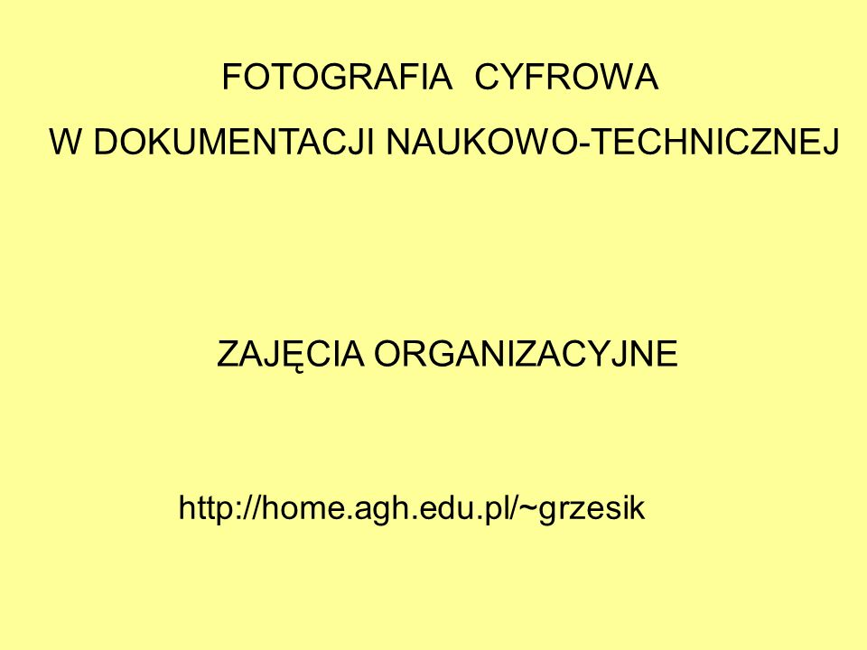 FOTOGRAFIA CYFROWA W DOKUMENTACJI NAUKOWO-TECHNICZNEJ ZAJĘCIA ORGANIZACYJNE http://home.agh.edu.pl/~grzesik