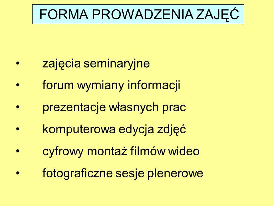 FORMA PROWADZENIA ZAJĘĆ zajęcia seminaryjne forum wymiany informacji prezentacje własnych prac komputerowa edycja zdjęć cyfrowy montaż filmów wideo fotograficzne sesje plenerowe
