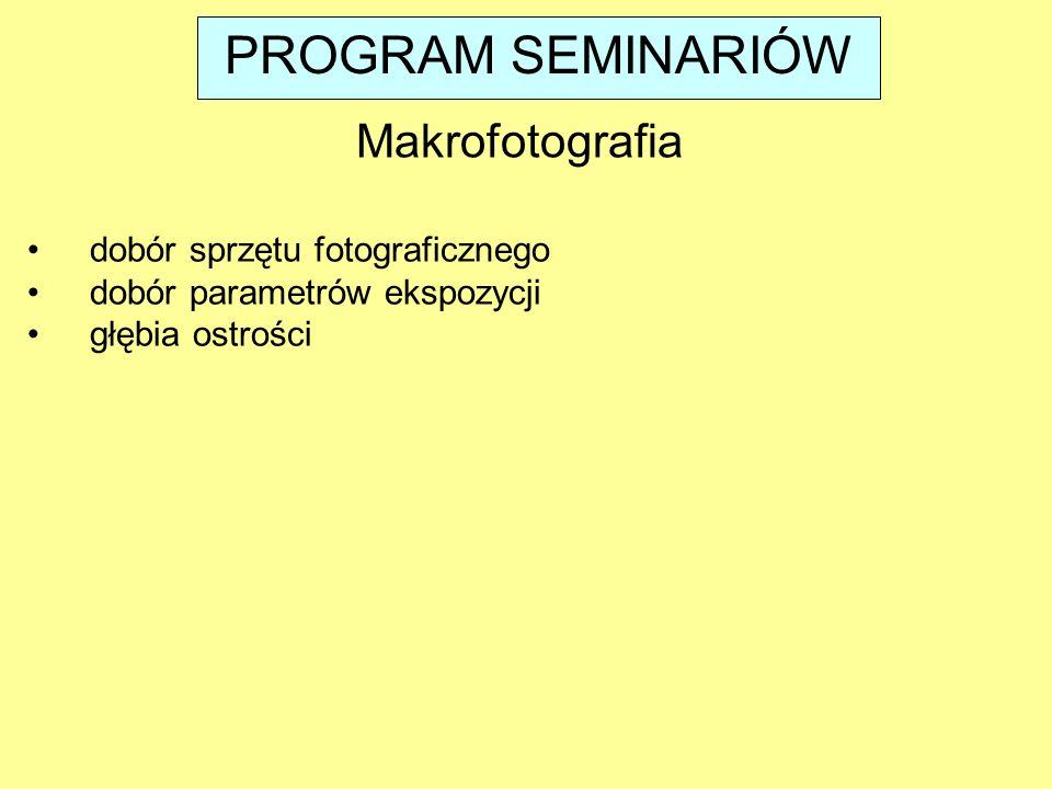 dobór sprzętu fotograficznego dobór parametrów ekspozycji głębia ostrości Makrofotografia PROGRAM SEMINARIÓW