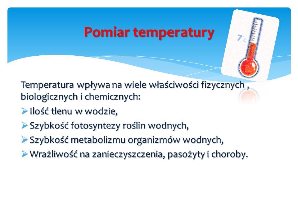 Pomiar temperatury Temperatura wpływa na wiele właściwości fizycznych, biologicznych i chemicznych:  Ilość tlenu w wodzie,  Szybkość fotosyntezy roślin wodnych,  Szybkość metabolizmu organizmów wodnych,  Wrażliwość na zanieczyszczenia, pasożyty i choroby.