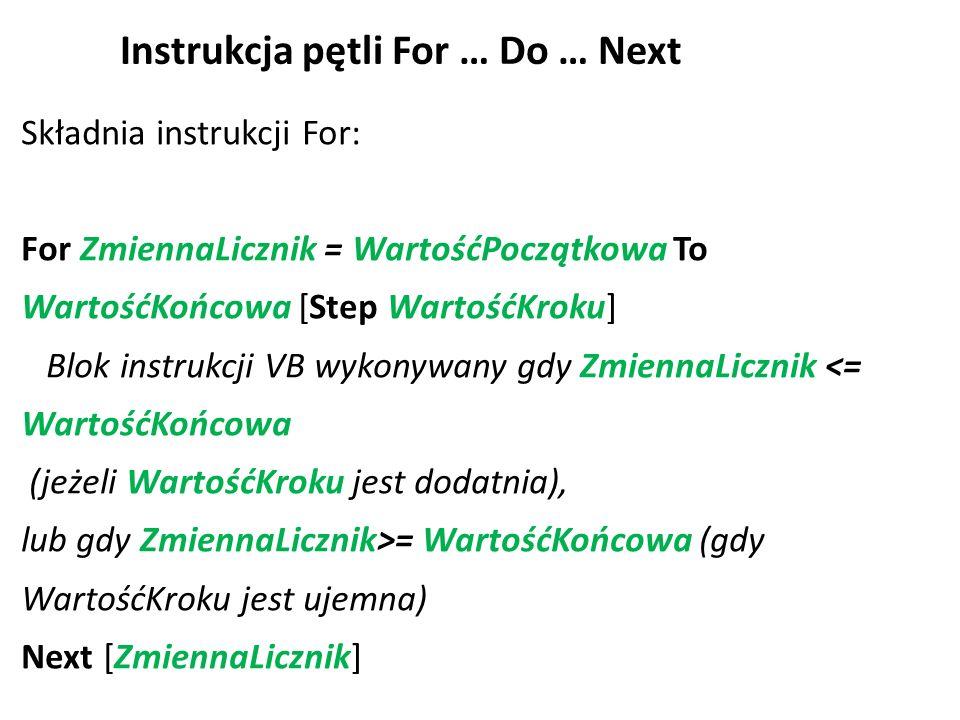 Instrukcja pętli For … Do … Next Składnia instrukcji For: For ZmiennaLicznik = WartośćPoczątkowa To WartośćKońcowa [Step WartośćKroku] Blok instrukcji