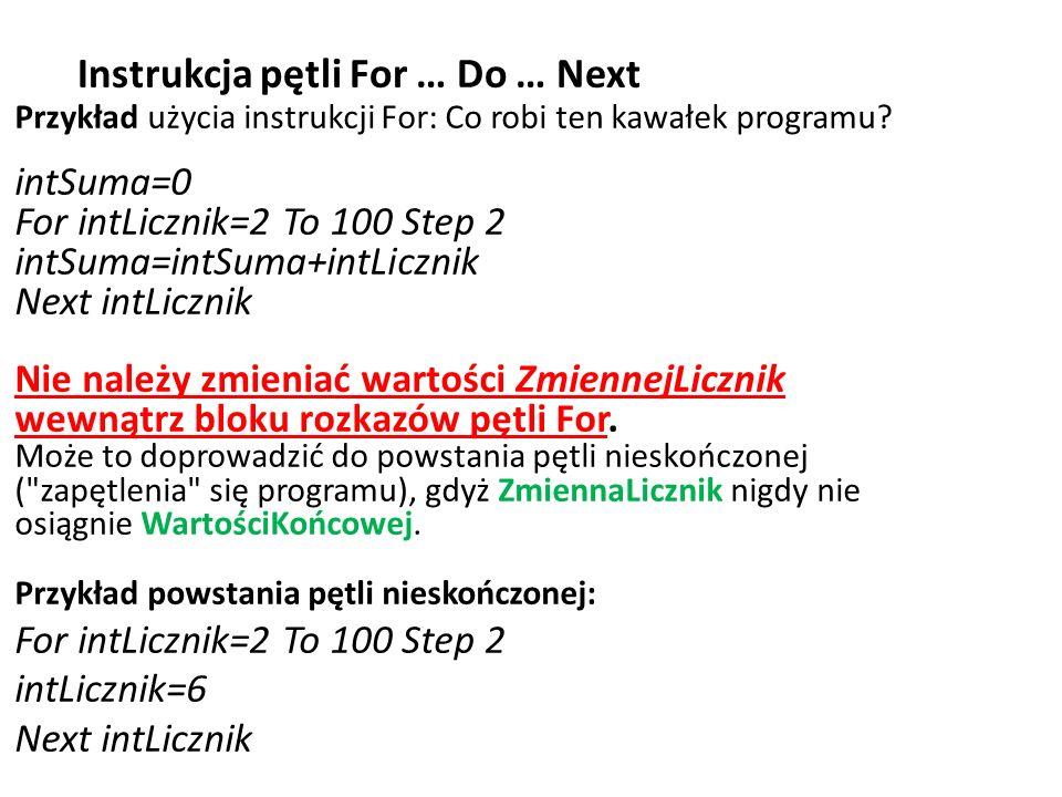 Instrukcja pętli For … Do … Next Przykład użycia instrukcji For: Co robi ten kawałek programu? intSuma=0 For intLicznik=2 To 100 Step 2 intSuma=intSum
