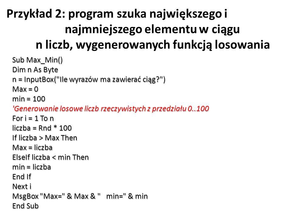 Przykład 2: program szuka największego i najmniejszego elementu w ciągu n liczb, wygenerowanych funkcją losowania Sub Max_Min() Dim n As Byte n = Inpu