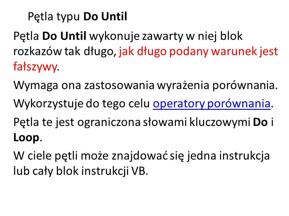 Pętla typu Do Until Pętla Do Until wykonuje zawarty w niej blok rozkazów tak długo, jak długo podany warunek jest fałszywy. Wymaga ona zastosowania wy