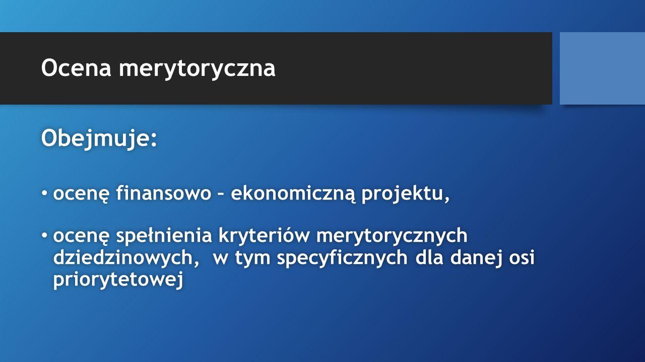 Ocena merytoryczna Obejmuje:Obejmuje: ocenę finansowo – ekonomiczną projektu, ocenę finansowo – ekonomiczną projektu, ocenę spełnienia kryteriów meryt