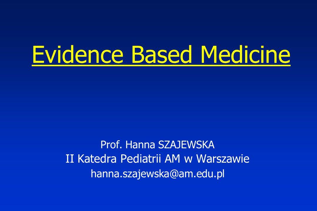 Evidence Based Medicine Prof. Hanna SZAJEWSKA II Katedra Pediatrii AM w Warszawie hanna.szajewska@am.edu.pl