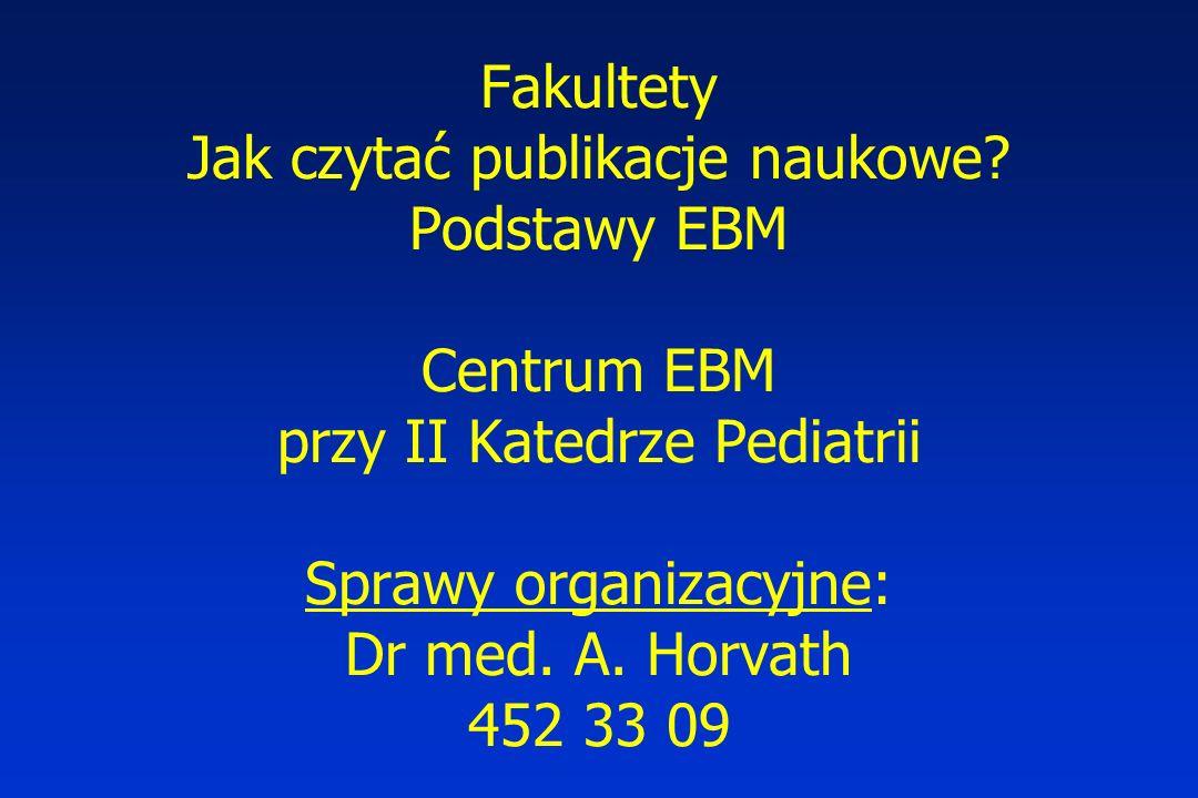 Fakultety Jak czytać publikacje naukowe? Podstawy EBM Centrum EBM przy II Katedrze Pediatrii Sprawy organizacyjne: Dr med. A. Horvath 452 33 09