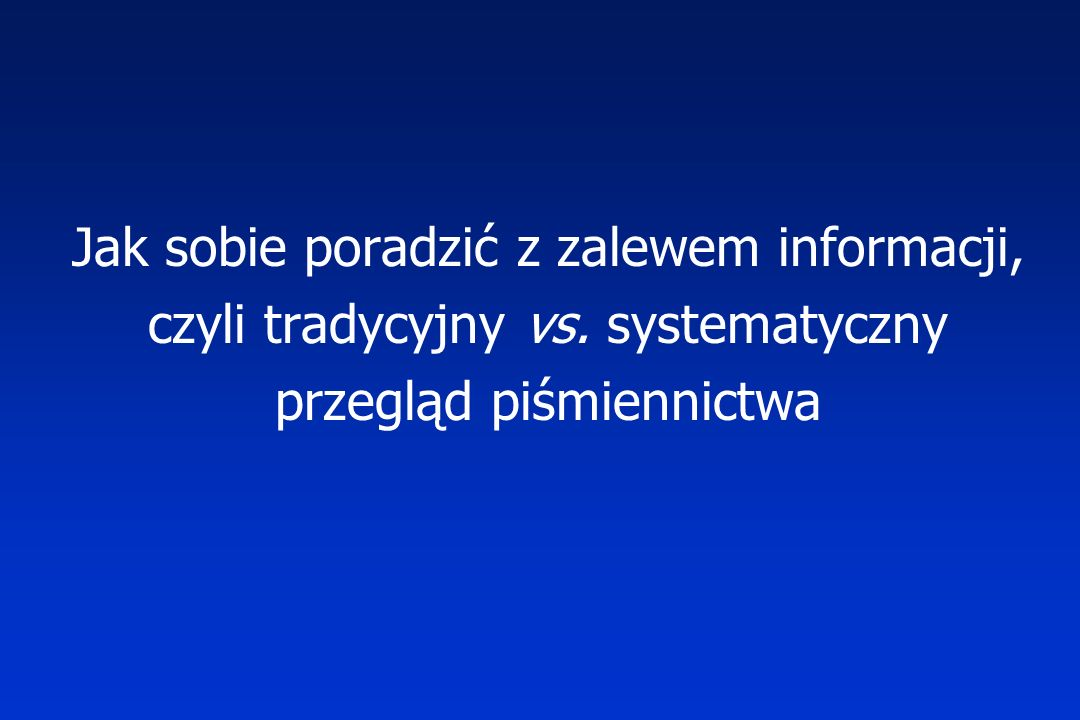 Jak sobie poradzić z zalewem informacji, czyli tradycyjny vs. systematyczny przegląd piśmiennictwa