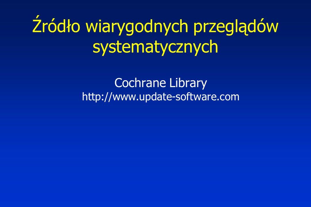 Źródło wiarygodnych przeglądów systematycznych Cochrane Library http://www.update-software.com