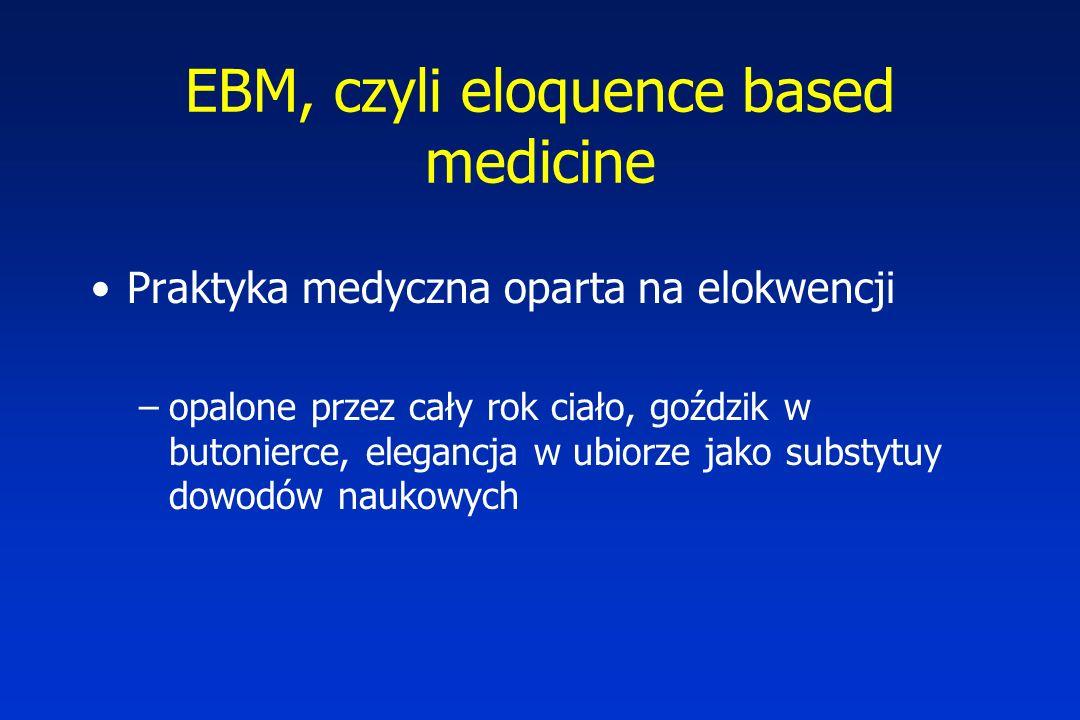 EBM, czyli eloquence based medicine Praktyka medyczna oparta na elokwencji –opalone przez cały rok ciało, goździk w butonierce, elegancja w ubiorze jako substytuy dowodów naukowych