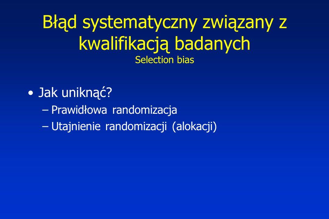 Błąd systematyczny związany z kwalifikacją badanych Selection bias Jak uniknąć? –Prawidłowa randomizacja –Utajnienie randomizacji (alokacji)