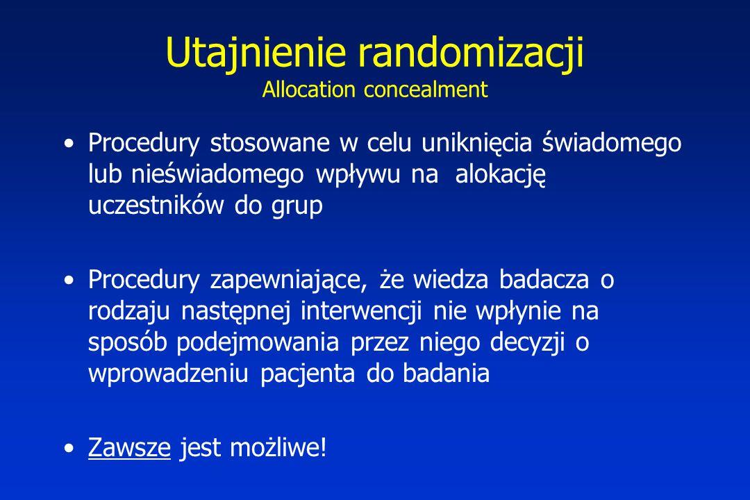 Utajnienie randomizacji Allocation concealment Procedury stosowane w celu uniknięcia świadomego lub nieświadomego wpływu na alokację uczestników do grup Procedury zapewniające, że wiedza badacza o rodzaju następnej interwencji nie wpłynie na sposób podejmowania przez niego decyzji o wprowadzeniu pacjenta do badania Zawsze jest możliwe!