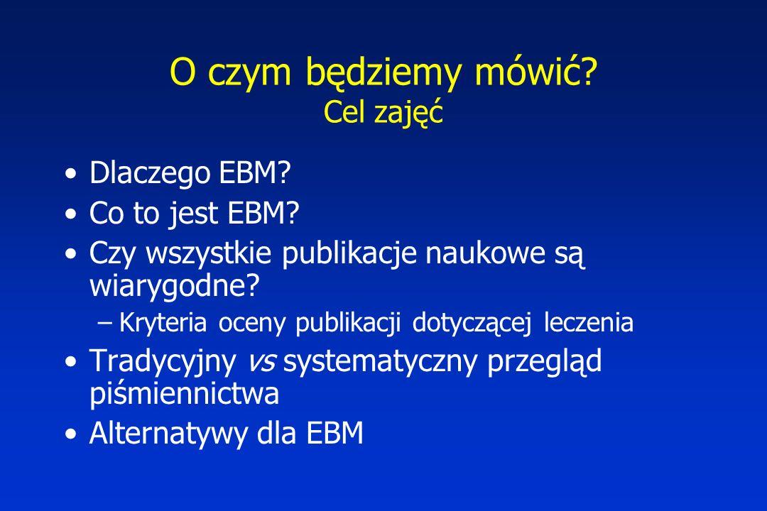 O czym będziemy mówić? Cel zajęć Dlaczego EBM? Co to jest EBM? Czy wszystkie publikacje naukowe są wiarygodne? –Kryteria oceny publikacji dotyczącej l
