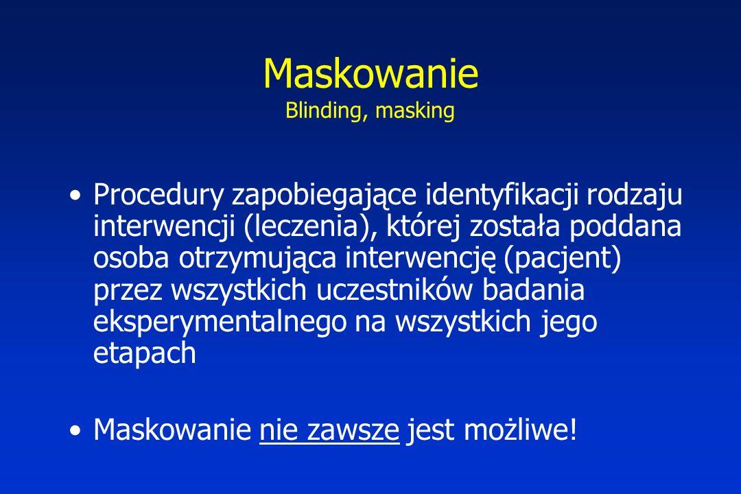Maskowanie Blinding, masking Procedury zapobiegające identyfikacji rodzaju interwencji (leczenia), której została poddana osoba otrzymująca interwencję (pacjent) przez wszystkich uczestników badania eksperymentalnego na wszystkich jego etapach Maskowanie nie zawsze jest możliwe!