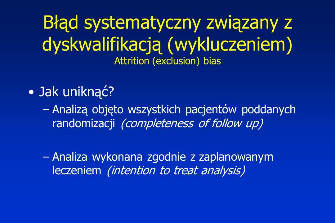 Błąd systematyczny związany z dyskwalifikacją (wykluczeniem) Attrition (exclusion) bias Jak uniknąć? –Analizą objęto wszystkich pacjentów poddanych ra