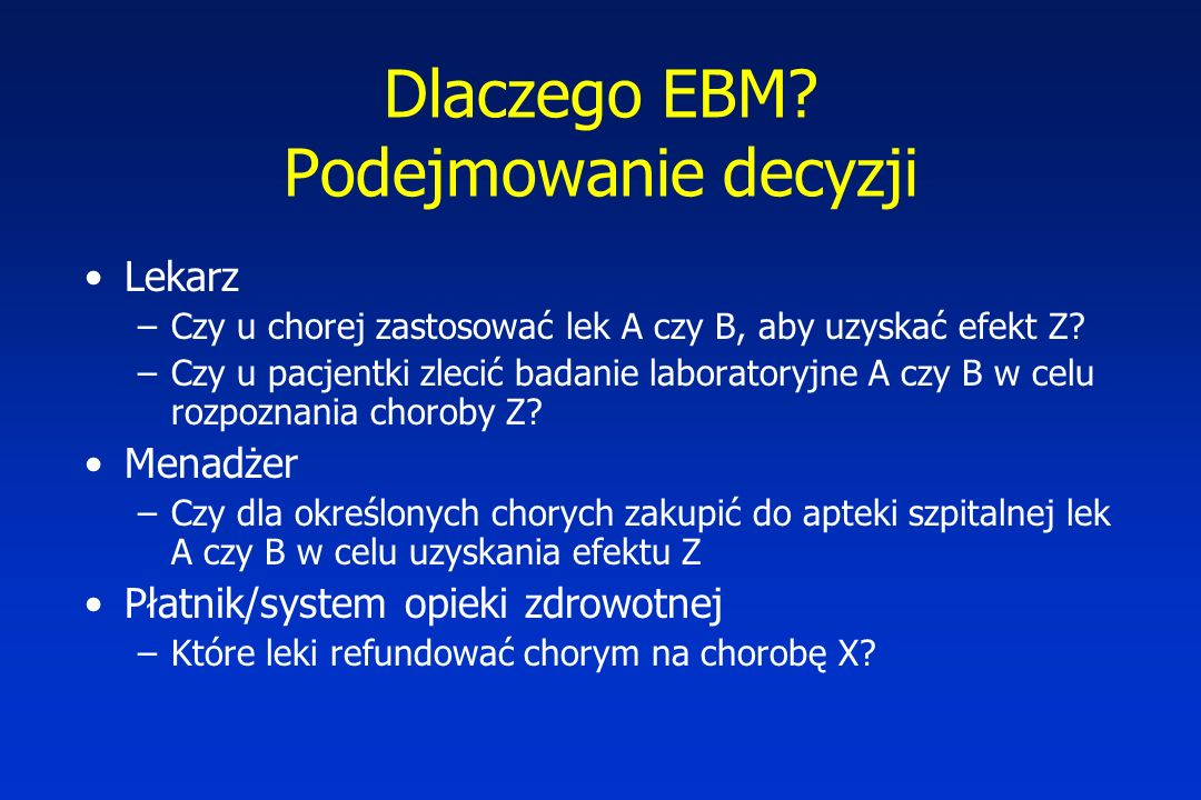 Dlaczego EBM? Podejmowanie decyzji Lekarz –Czy u chorej zastosować lek A czy B, aby uzyskać efekt Z? –Czy u pacjentki zlecić badanie laboratoryjne A c