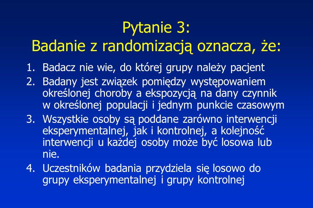 Pytanie 3: Badanie z randomizacją oznacza, że: 1.Badacz nie wie, do której grupy należy pacjent 2.Badany jest związek pomiędzy występowaniem określone