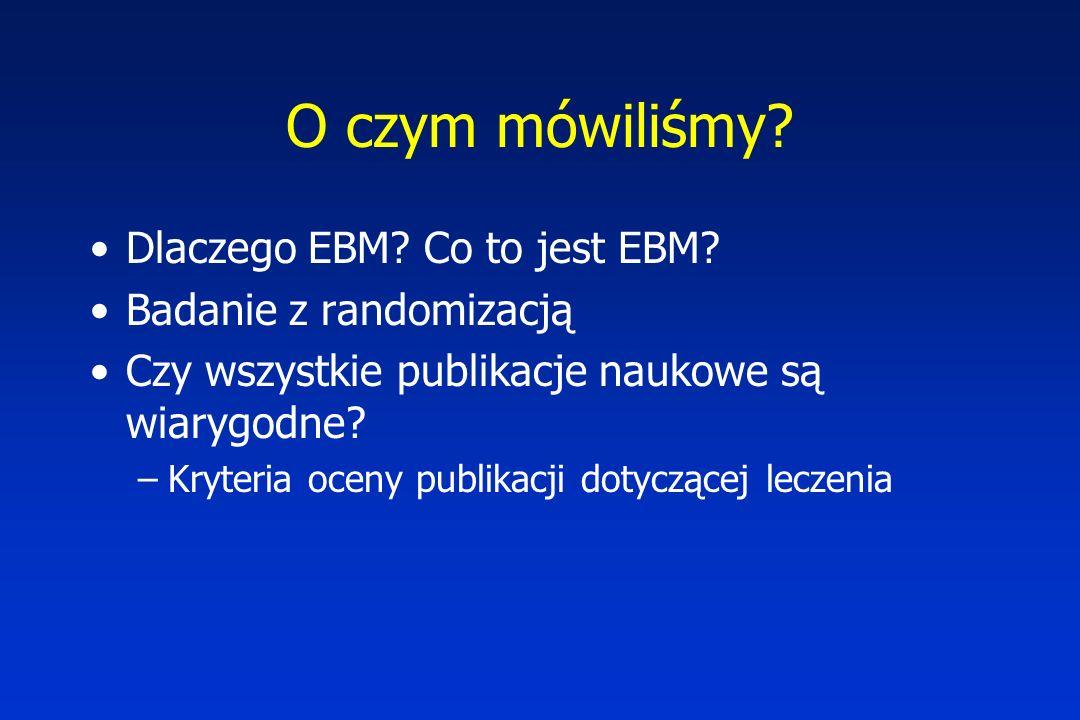 O czym mówiliśmy? Dlaczego EBM? Co to jest EBM? Badanie z randomizacją Czy wszystkie publikacje naukowe są wiarygodne? –Kryteria oceny publikacji doty