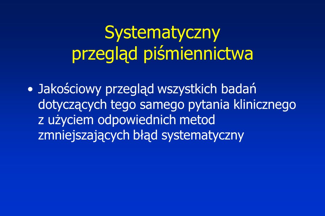 Systematyczny przegląd piśmiennictwa Jakościowy przegląd wszystkich badań dotyczących tego samego pytania klinicznego z użyciem odpowiednich metod zmniejszających błąd systematyczny