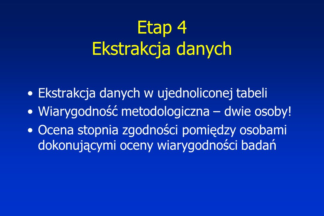 Etap 4 Ekstrakcja danych Ekstrakcja danych w ujednoliconej tabeli Wiarygodność metodologiczna – dwie osoby! Ocena stopnia zgodności pomiędzy osobami d