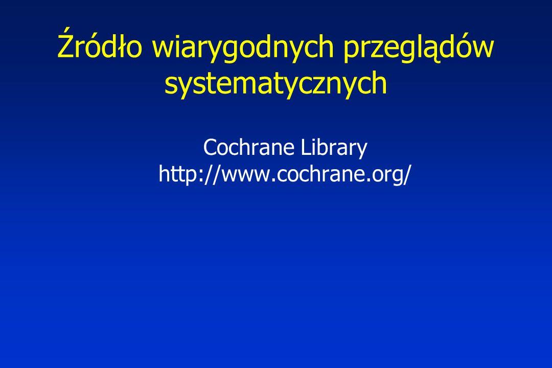 Źródło wiarygodnych przeglądów systematycznych Cochrane Library http://www.cochrane.org/