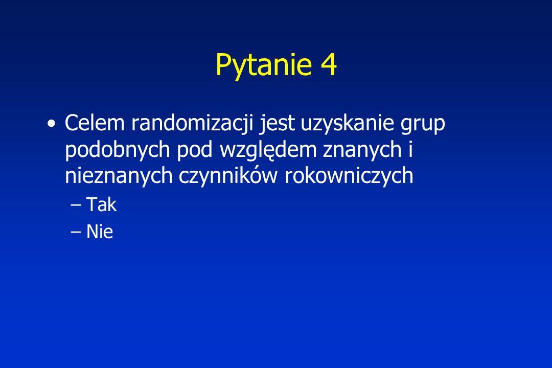 Pytanie 4 Celem randomizacji jest uzyskanie grup podobnych pod względem znanych i nieznanych czynników rokowniczych –Tak –Nie