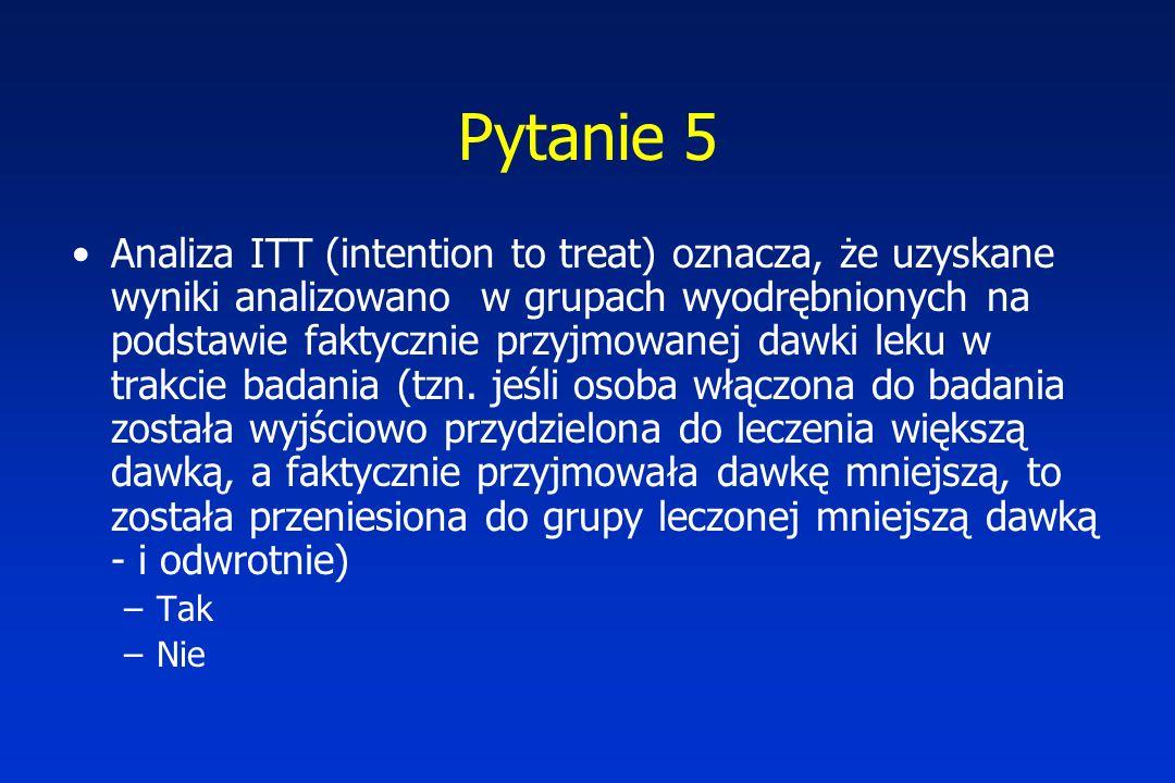 Pytanie 5 Analiza ITT (intention to treat) oznacza, że uzyskane wyniki analizowano w grupach wyodrębnionych na podstawie faktycznie przyjmowanej dawki leku w trakcie badania (tzn.