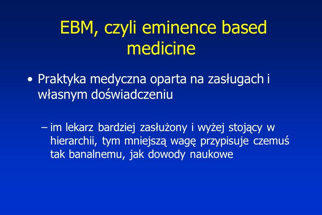 EBM, czyli eminence based medicine Praktyka medyczna oparta na zasługach i własnym doświadczeniu –im lekarz bardziej zasłużony i wyżej stojący w hierarchii, tym mniejszą wagę przypisuje czemuś tak banalnemu, jak dowody naukowe