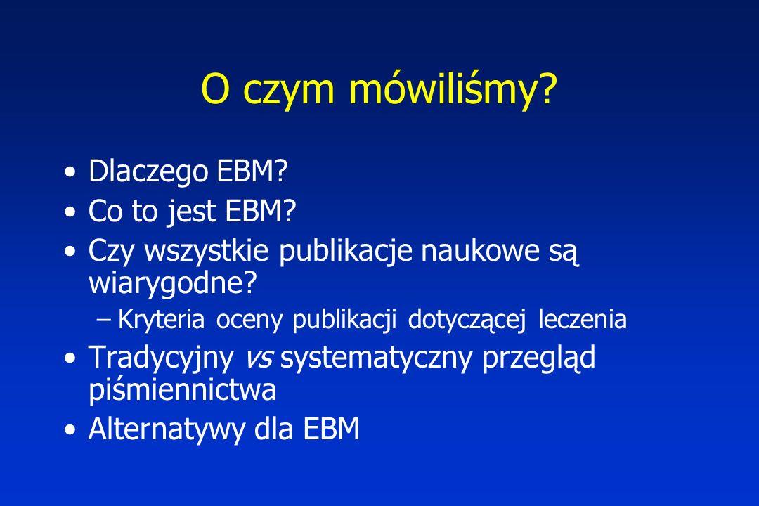 O czym mówiliśmy? Dlaczego EBM? Co to jest EBM? Czy wszystkie publikacje naukowe są wiarygodne? –Kryteria oceny publikacji dotyczącej leczenia Tradycy