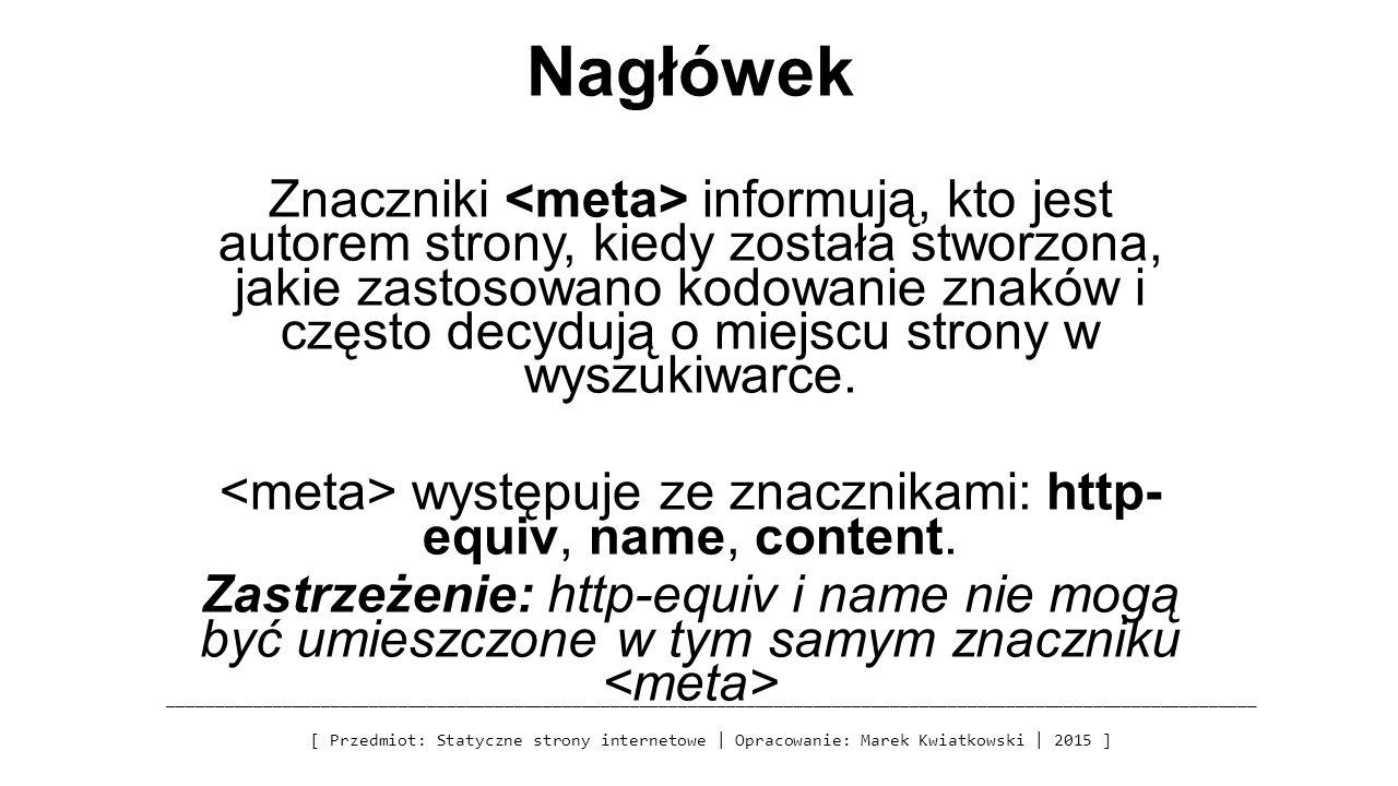 Nagłówek Znaczniki informują, kto jest autorem strony, kiedy została stworzona, jakie zastosowano kodowanie znaków i często decydują o miejscu strony w wyszukiwarce.