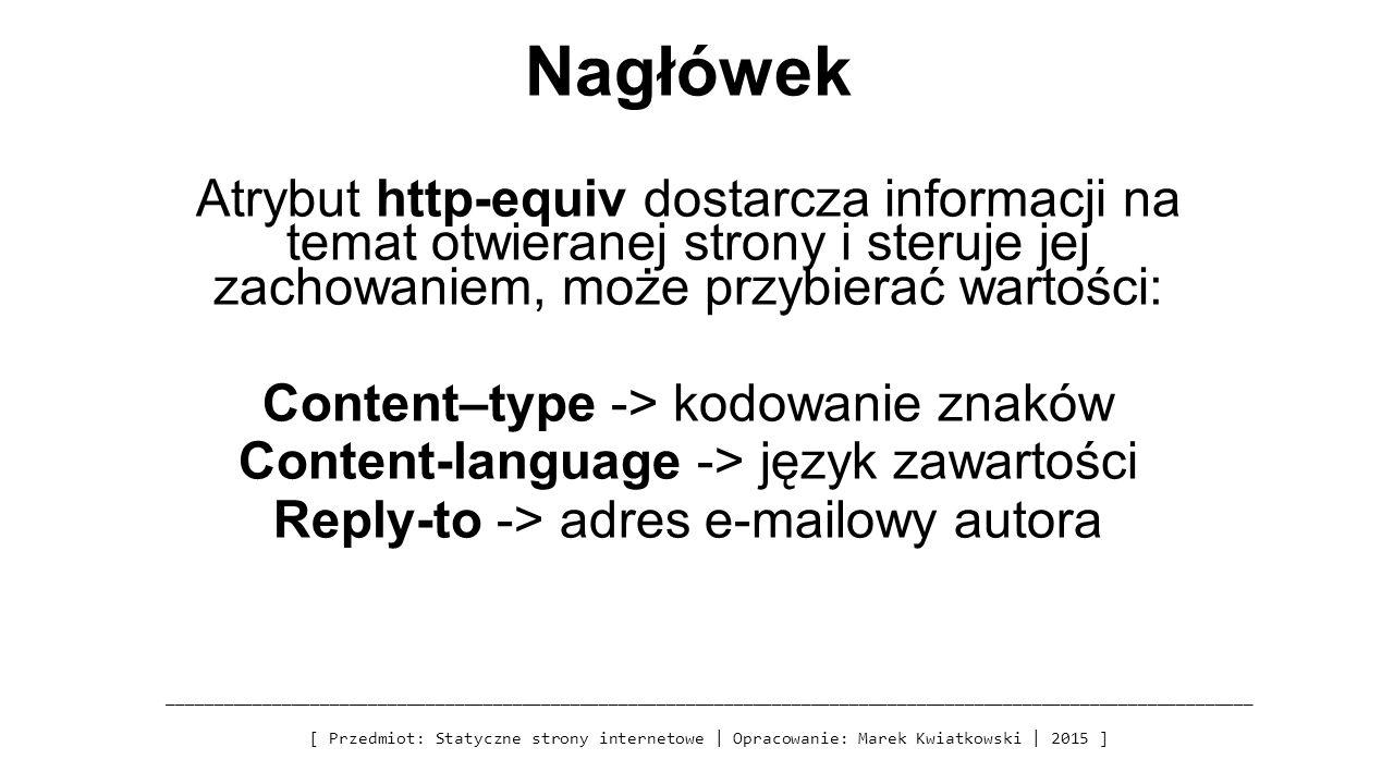 Nagłówek Atrybut http-equiv dostarcza informacji na temat otwieranej strony i steruje jej zachowaniem, może przybierać wartości: Content–type -> kodowanie znaków Content-language -> język zawartości Reply-to -> adres e-mailowy autora _________________________________________________________________________________________________________________ [ Przedmiot: Statyczne strony internetowe | Opracowanie: Marek Kwiatkowski | 2015 ]