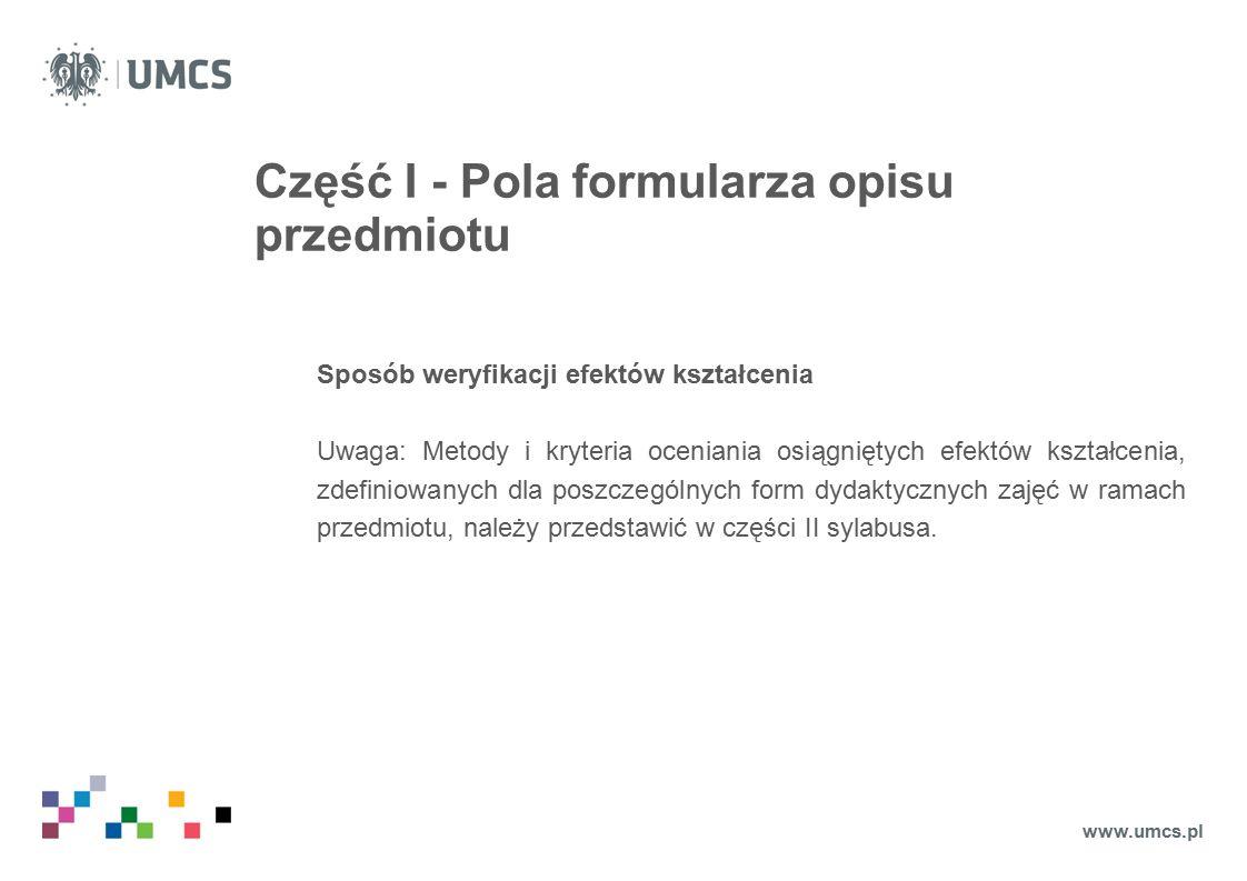 Część I - Pola formularza opisu przedmiotu Sposób weryfikacji efektów kształcenia Uwaga: Metody i kryteria oceniania osiągniętych efektów kształcenia, zdefiniowanych dla poszczególnych form dydaktycznych zajęć w ramach przedmiotu, należy przedstawić w części II sylabusa.