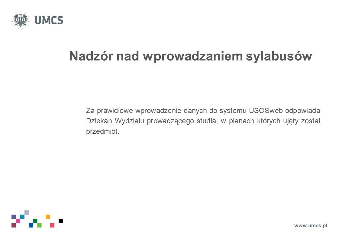 Nadzór nad wprowadzaniem sylabusów Za prawidłowe wprowadzenie danych do systemu USOSweb odpowiada Dziekan Wydziału prowadzącego studia, w planach których ujęty został przedmiot.
