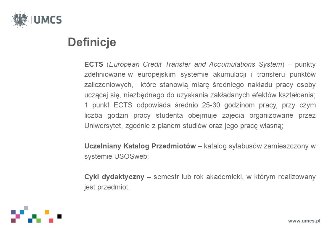 Definicje ECTS (European Credit Transfer and Accumulations System) – punkty zdefiniowane w europejskim systemie akumulacji i transferu punktów zaliczeniowych, które stanowią miarę średniego nakładu pracy osoby uczącej się, niezbędnego do uzyskania zakładanych efektów kształcenia; 1 punkt ECTS odpowiada średnio 25-30 godzinom pracy, przy czym liczba godzin pracy studenta obejmuje zajęcia organizowane przez Uniwersytet, zgodnie z planem studiów oraz jego pracę własną; Uczelniany Katalog Przedmiotów – katalog sylabusów zamieszczony w systemie USOSweb; Cykl dydaktyczny – semestr lub rok akademicki, w którym realizowany jest przedmiot.