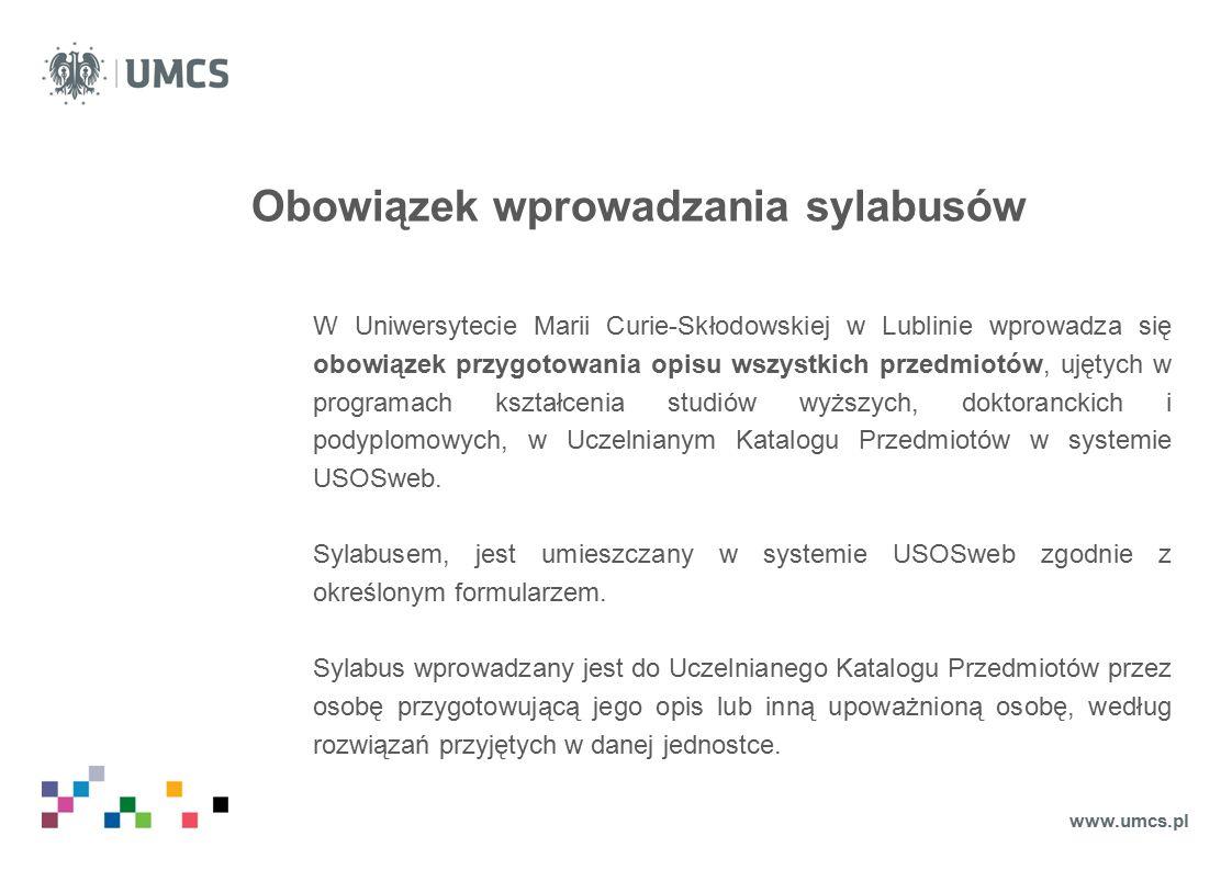 Obowiązek wprowadzania sylabusów W Uniwersytecie Marii Curie-Skłodowskiej w Lublinie wprowadza się obowiązek przygotowania opisu wszystkich przedmiotów, ujętych w programach kształcenia studiów wyższych, doktoranckich i podyplomowych, w Uczelnianym Katalogu Przedmiotów w systemie USOSweb.